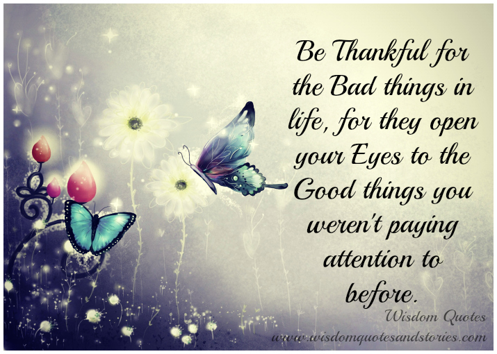 Be thankful for the bad things in life as they open your eyes to the good things you weren't paying attention