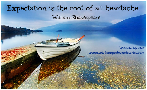 expectation is the root of all heartache  - Wisdom Quotes and Stories