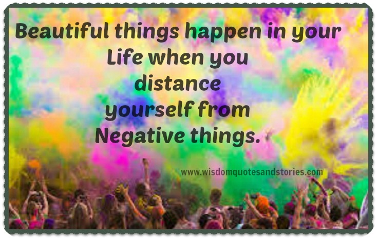 beautiful things happen in your life when you distance yourself from negative things - Wisdom Quotes and Stories