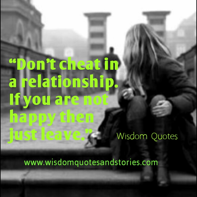 don't cheat in a relationship. If you aren't happy ,leave  - Wisdom Quotes and Stories