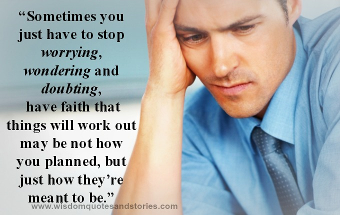 Sometimes you have to stop worrying , wondering and doubting. Have faith that it will work out.