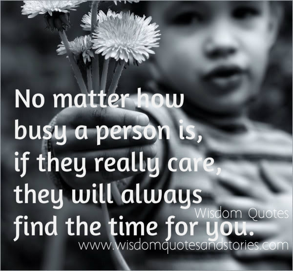No matter how busy a person is, if they really care, they will always find the time for youif you can't see the bright side of life , polish the dull side  - Wisdom Quotes and Stories