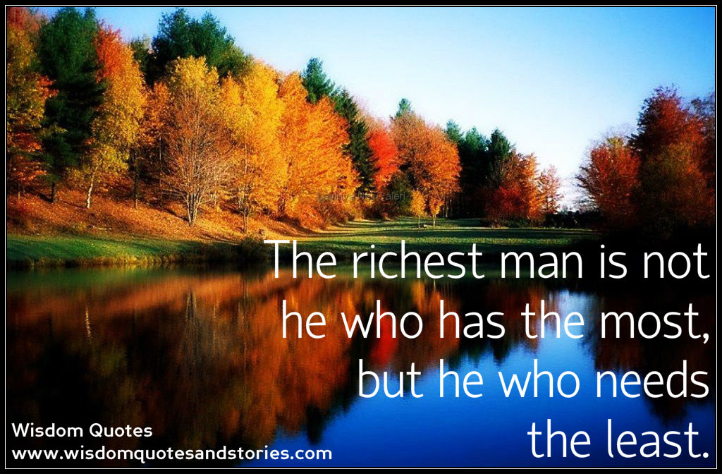 The richest man is not he who has the most, but he who needs the least if you can't see the bright side of life , polish the dull side  - Wisdom Quotes and Stories