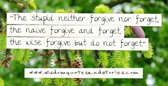 The stupid neither forgive or forget ; the naive forgive and forget ; the wise forgive but do not forget