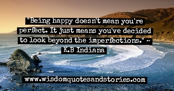 Being happy doesn't mean you are perfect . It means you look beyond the imperfections - K.B. Indiana
