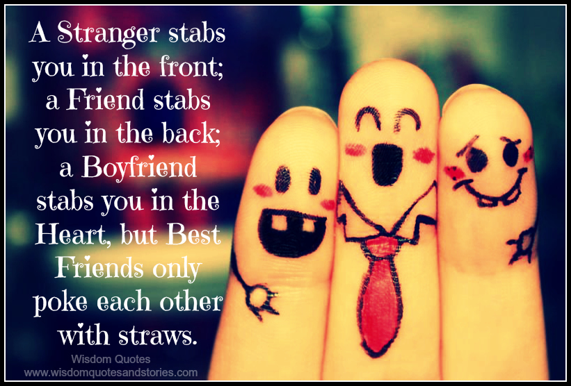 Best friends only poke each other with straws while a stranger stabs you in the front and a boyfriend stabs you in the heart