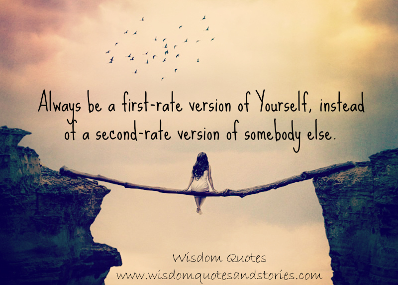 Always be a first-rate version of yourself, instead of a second-rate version of somebody else