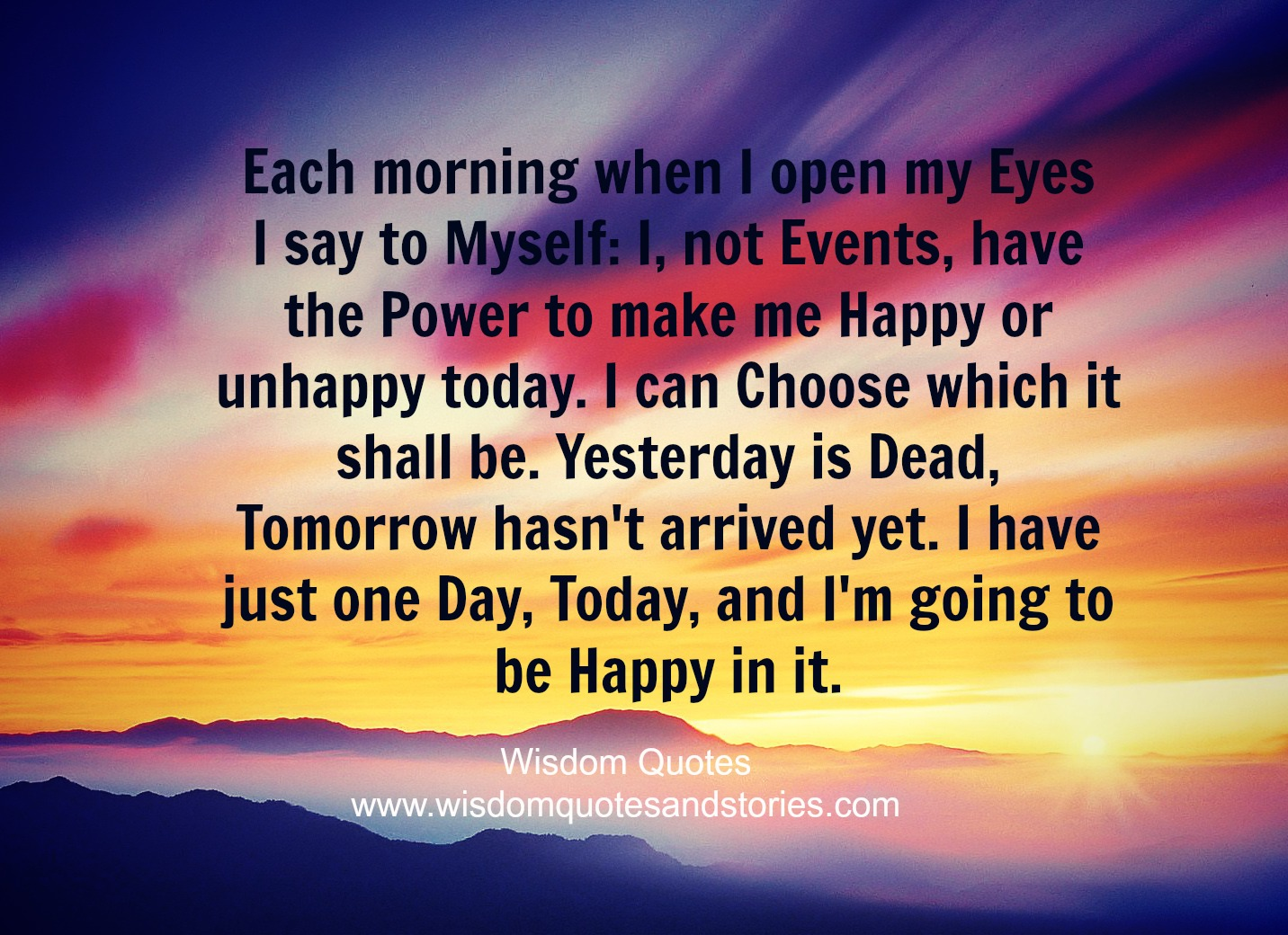 Each morning when I open my eyes I say to myself I have just one day today and I am going to be happy in it