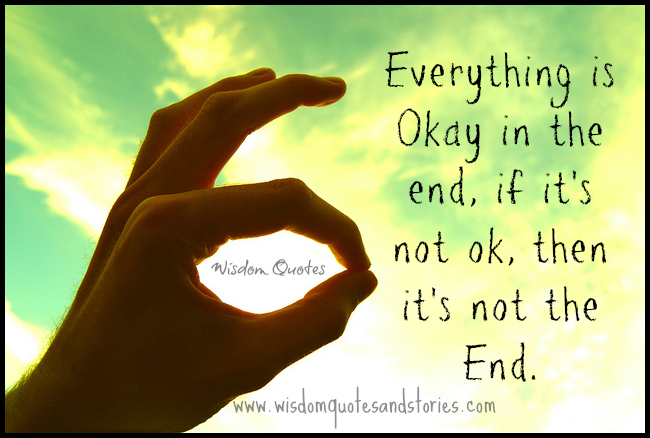 Everything is okay in the end, if it's not ok, then it's not the end
