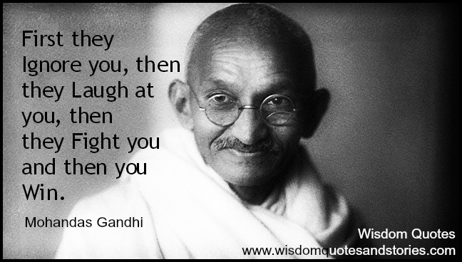 First they ignore you, then they laugh at you, then they fight you and then you win - Mahatma Gandhi
