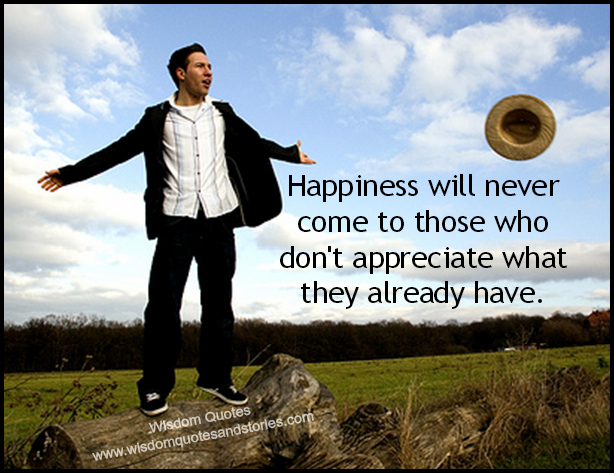 Happiness will never come to those who don't appreciate what they already have