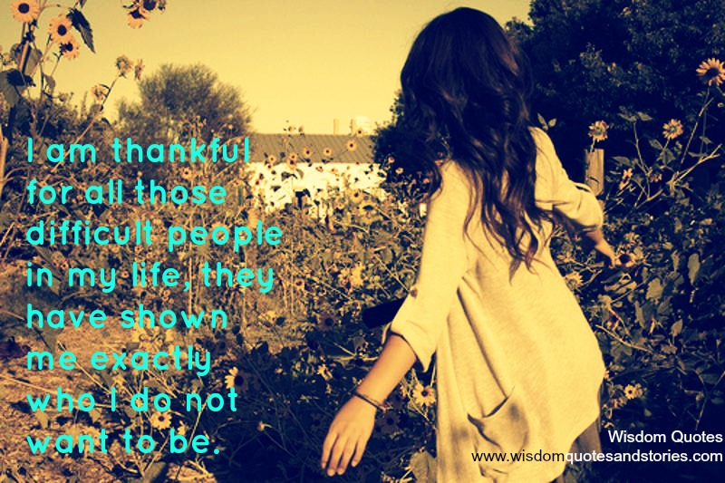 I am thankful for all those difficult people in my life, they have shown me exactly who I do not want to be