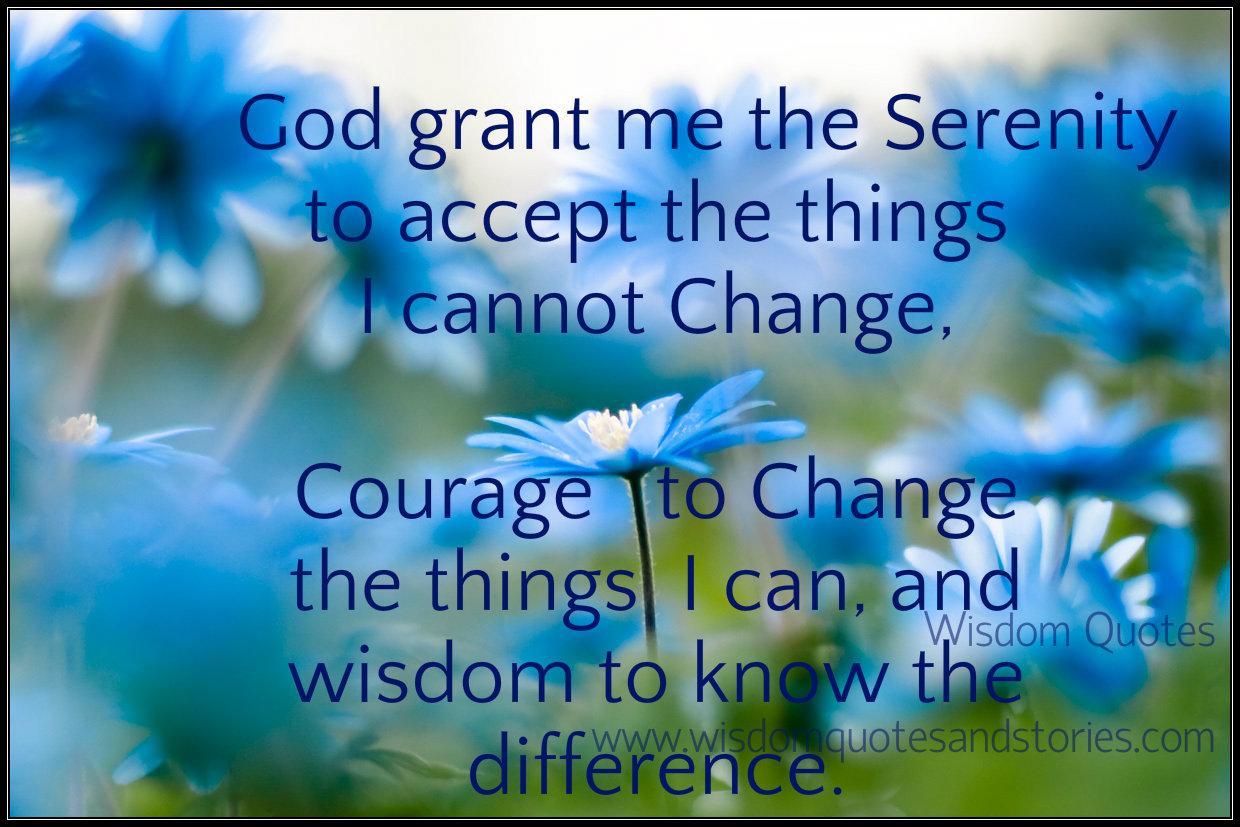 God grant me serenity to accept things I can't change and courage to change things I can , and wisdom to know the difference  - Wisdom Quotes and Stories