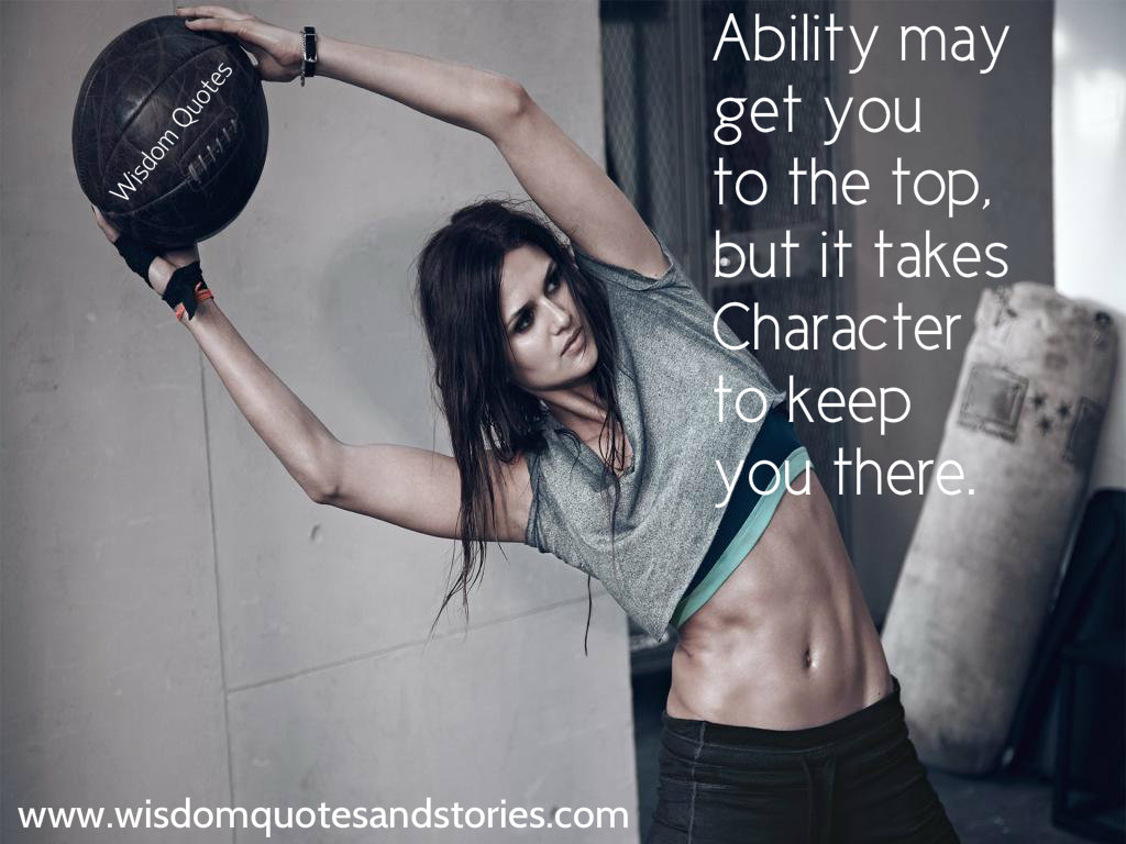 ability may get you to the top but it takes character to keep you there  - Wisdom Quotes and Stories