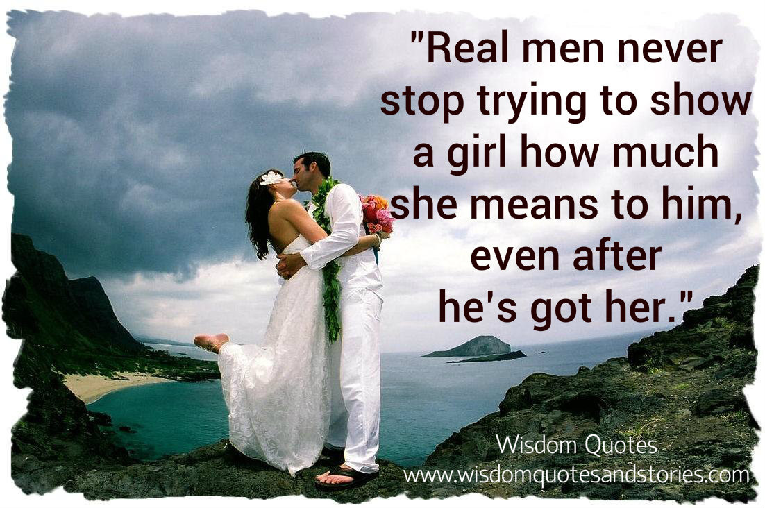 Real men never stop trying to show a girl how much she means to him, even after he's got her - Wisdom Quotes and Stories
