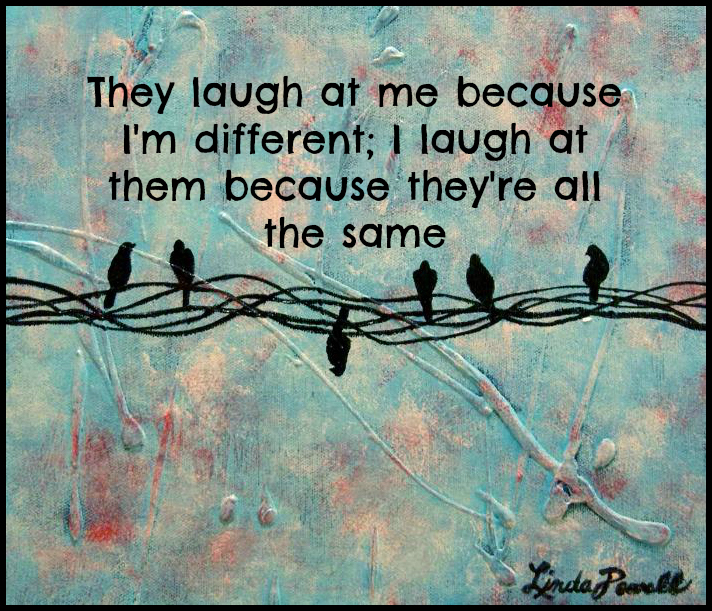 They laugh at me because I'm different; I laugh at them because they're all the same