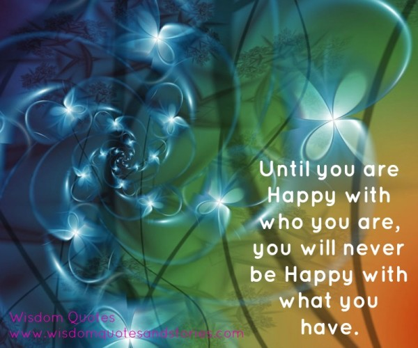 Until you are happy with who you are, you will never be happy with what you have  - Wisdom Quotes and Stories