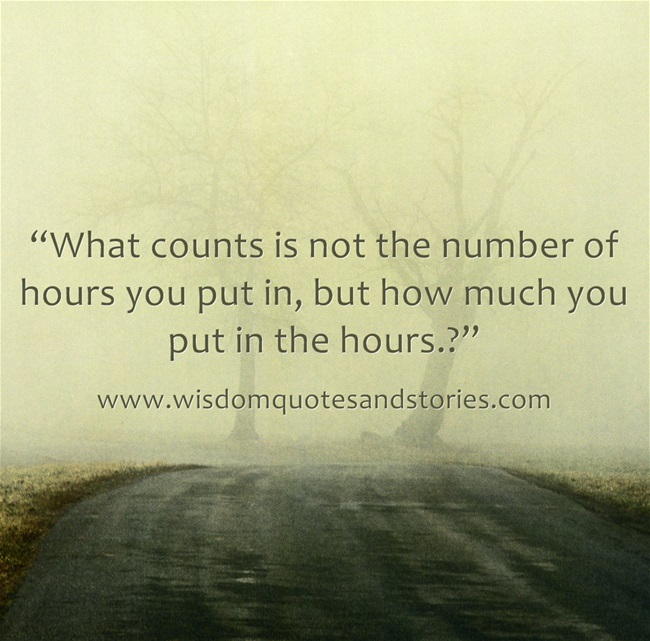 What counts is not the number of hours you put in, but how much you put in the hours - Wisdom Quotes and Stories