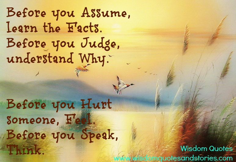 Before you hurt someone , feel . Before you speak think. Before you judge understand why.