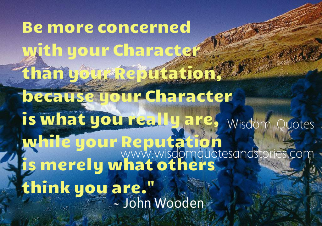 Be more concerned with your character than your reputation, because your character is what you really are, while your reputation is merely what others think you areif you can't see the bright side of life , polish the dull side  - Wisdom Quotes and Stories
