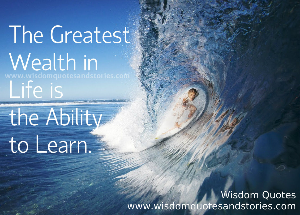 The greatest wealth in life is the ability to learn - Wisdom Quotes and Stories