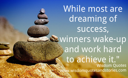 While most are dreaming of success , winners wake-up and work hard to achieve it