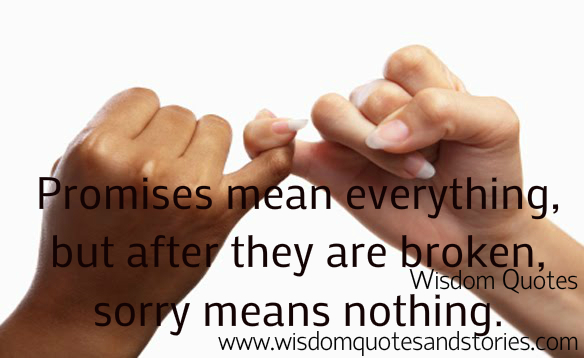 Promises mean everything, but after they are broken, sorry means nothing - Wisdom Quotes and Stories