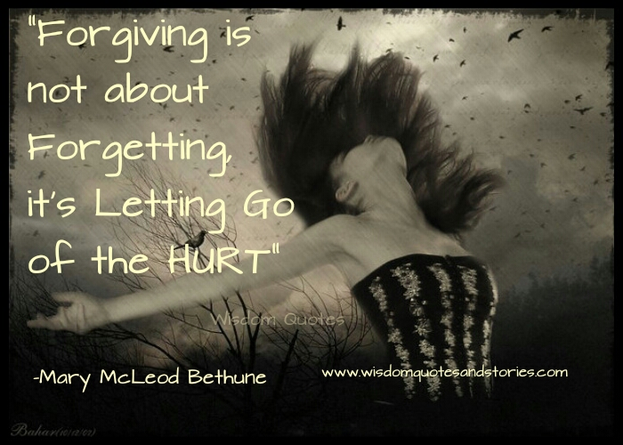 forgiving is not about forgetting , it's letting go of the hurt  - Wisdom Quotes and Stories