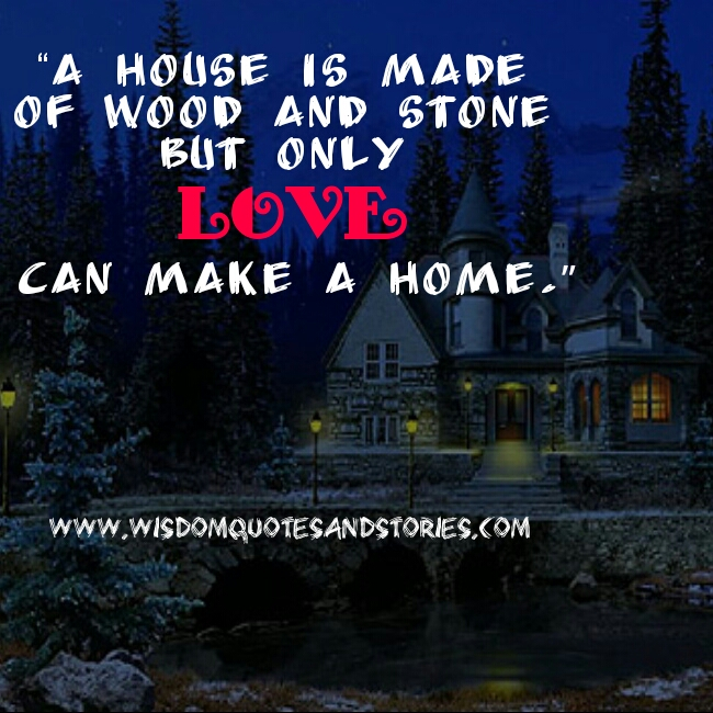 House made of wood and stone but only love can make a home  - Wisdom Quotes and Stories
