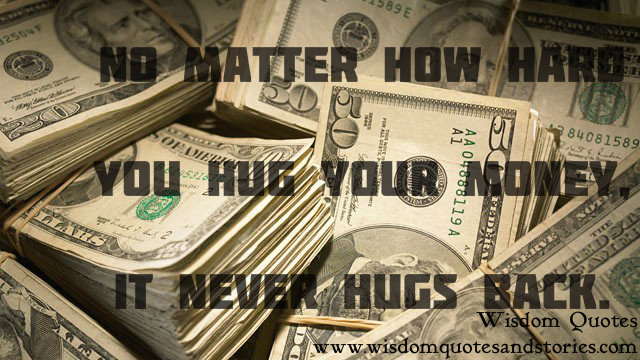 no matter how hard you hug your money , it never hugs back - Wisdom Quotes and Stories