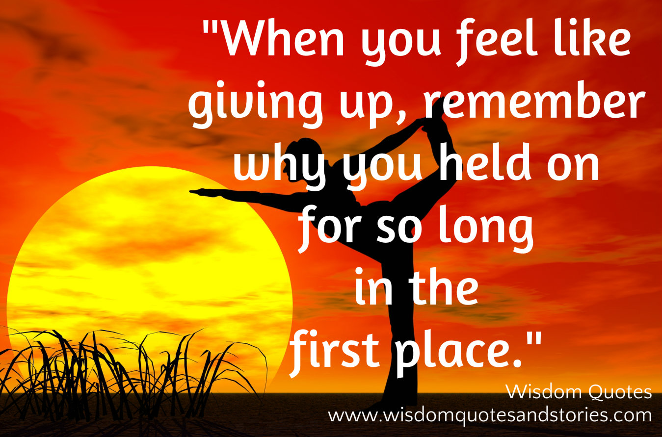 When you feel like giving up , remember why you held on for so long