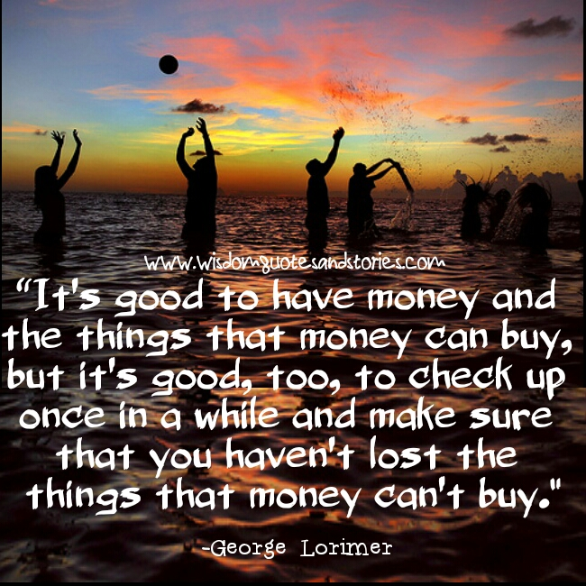 It's good to have money but don't lose things that money can't buyif you can't see the bright side of life , polish the dull side  - Wisdom Quotes and Stories