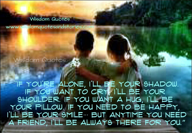 anytime you need a friend I will always be there with you - Wisdom Quotes and Stories
