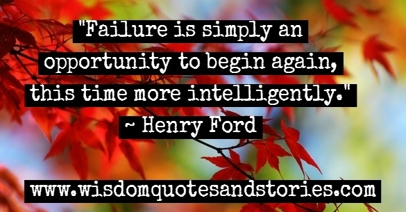 Failure is an opportunity to begin again , this time more intelligently - Henry Ford