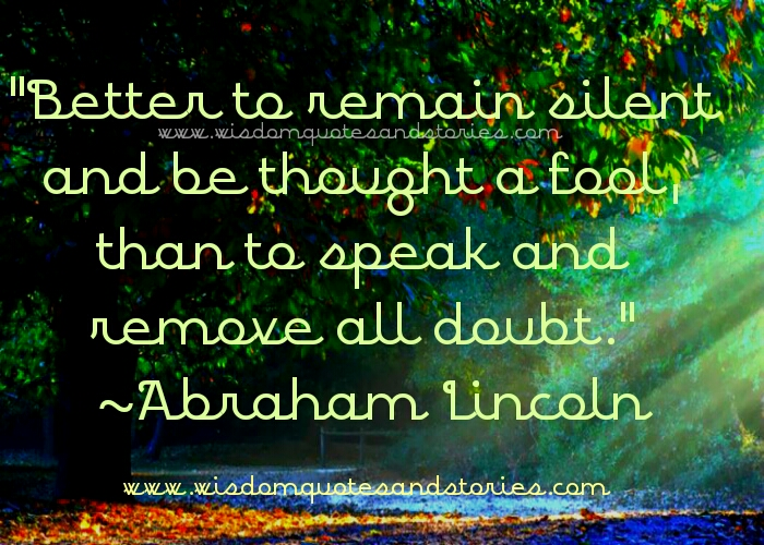 better to remain silent and be thought a fool than to speak and remove all doubt - Wisdom Quotes and Stories