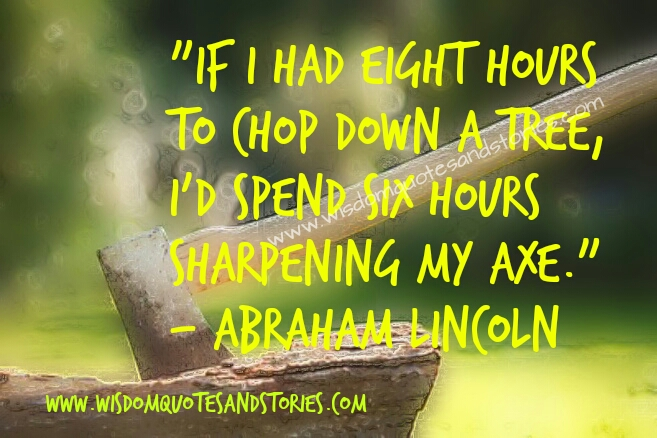 if i had eight hours to chop down a tree , i would spend six hours sharpening my axe - Wisdom Quotes and Stories