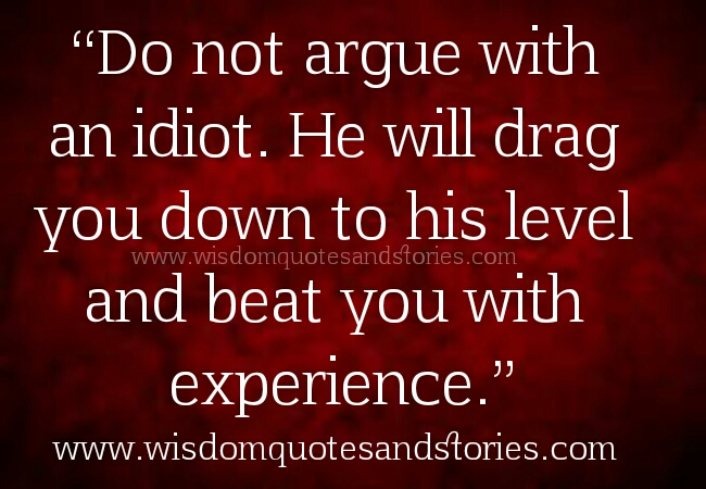 Don't argue with idiot. He will drag you down to his level - Wisdom Quotes and Stories