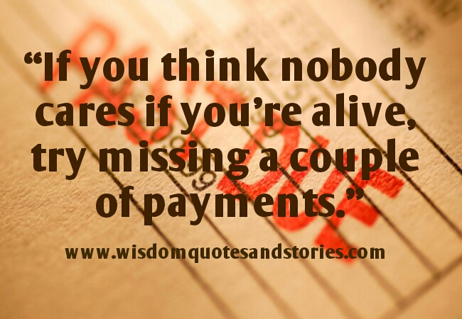 if you think nobody cares if you are alive, try missing a couple of payments - Wisdom Quotes and Stories