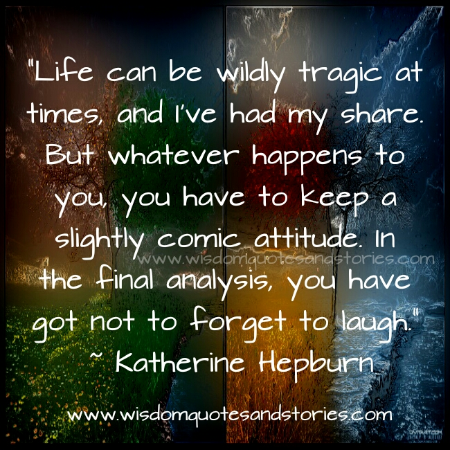 life can be wildly tragic at times but don't forget to laugh - Wisdom Quotes and Stories