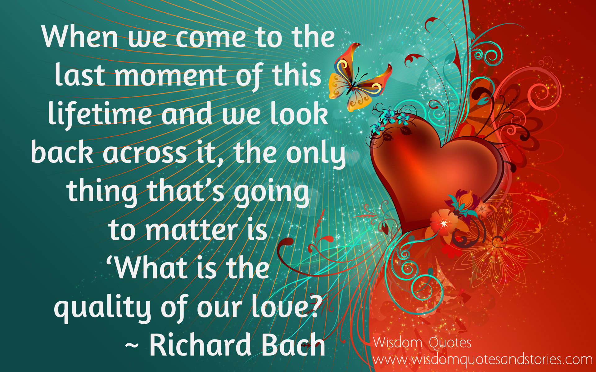 When we come to the last moment of our lifetime , only thing that matters 'What is the quality of our love ?' - Richard Bach