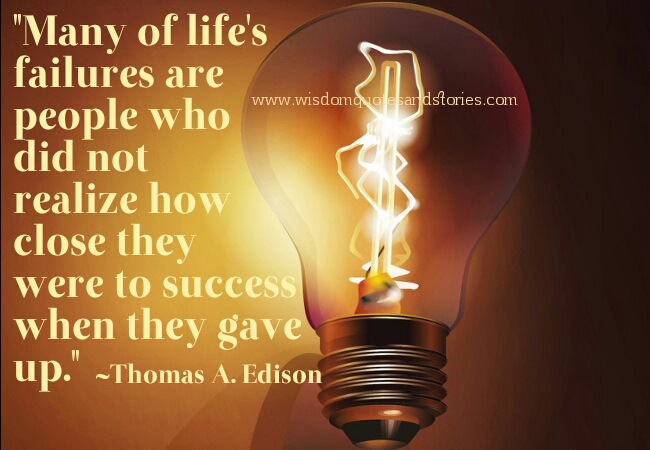 many of life's failures are due to giving up when close to success - Wisdom Quotes and Stories