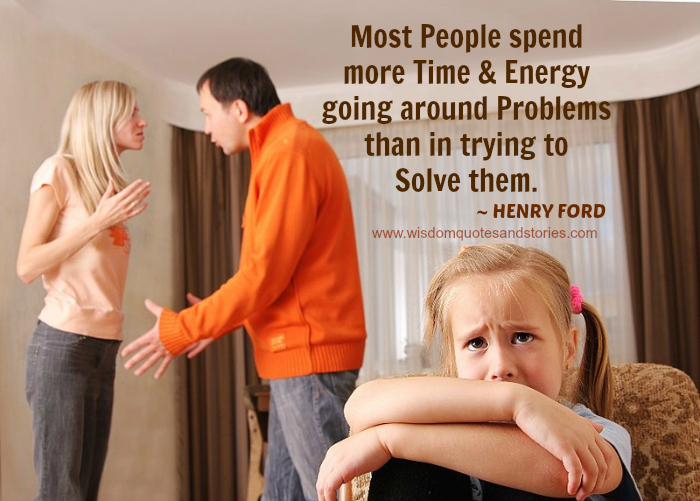 Most people spend time and energy going around problems than solving it . Henry Ford