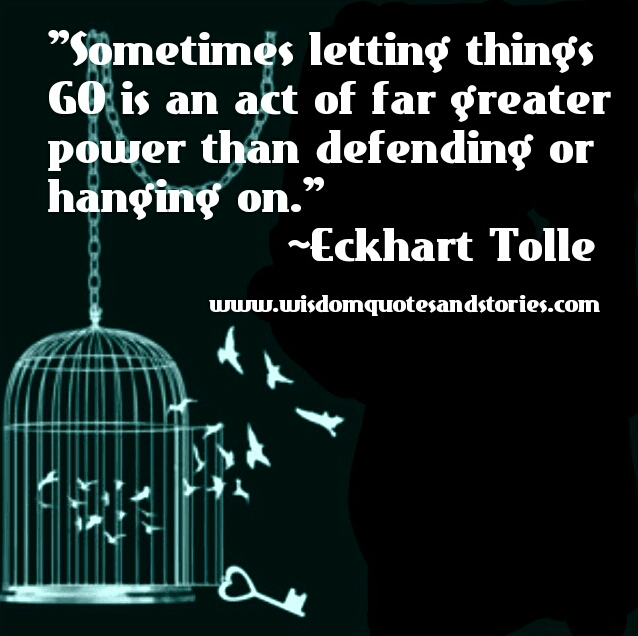 sometimes letting things go is an act of far greater power than defending or hanging on  - Wisdom Quotes and Stories