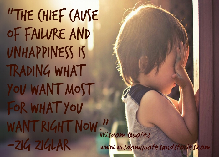 chief cause of failure and unhappiness is trading what you want most for what you want right now - Wisdom Quotes and Stories