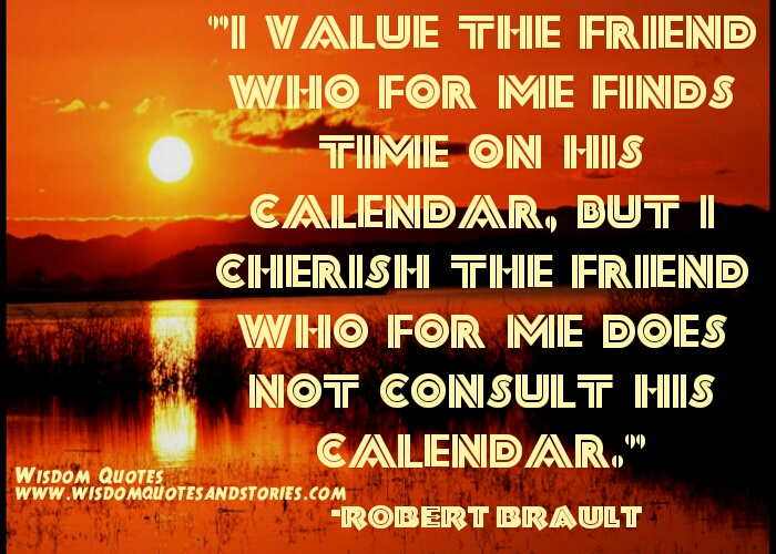 i cherish the friend  who for me doesn't consult his calender and finds time for me - Wisdom Quotes and Stories