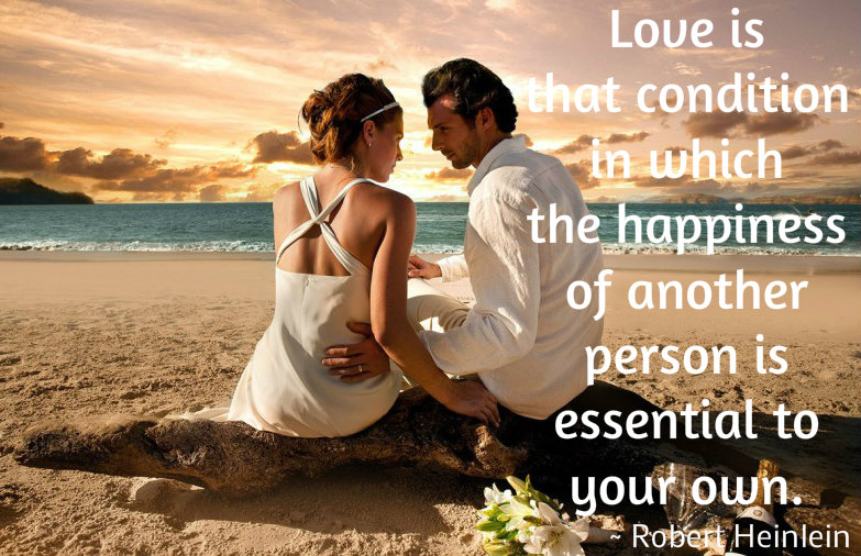 Love is condition in which the happiness of another person is essential to your own - Robert Heinlein