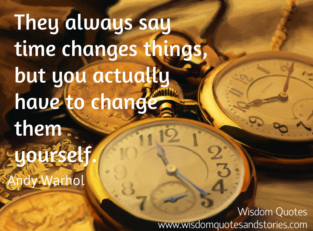 They always say time changes things, but you actually have to change them yourself - Wisdom Quotes and Stories