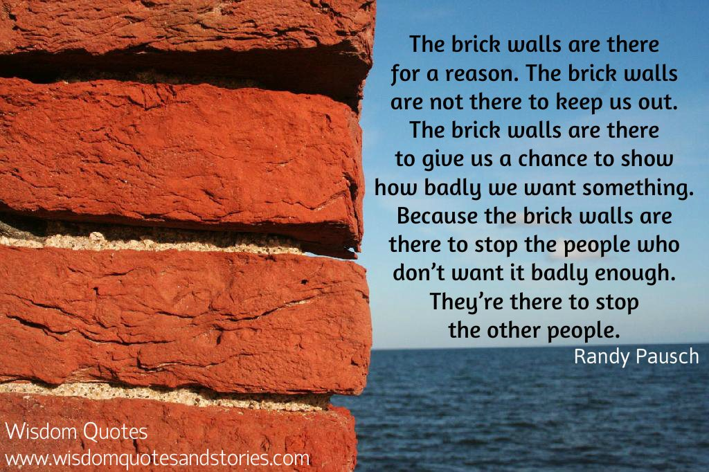 Brick walls are there to stop the people who don't want it badly enough - Randy Pausch