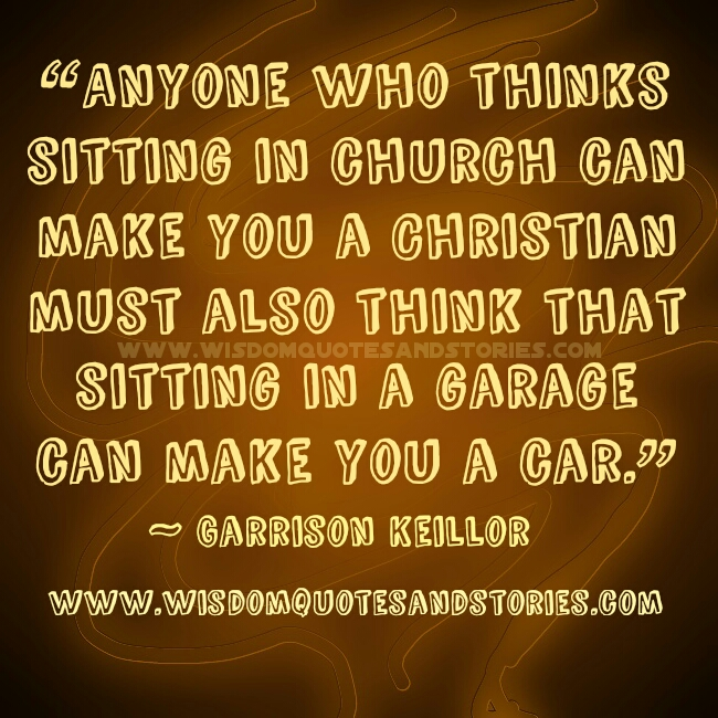 if you think sitting in a church can make you a christian must also think that sitting in a garage make you a car - Wisdom Quotes and Stories