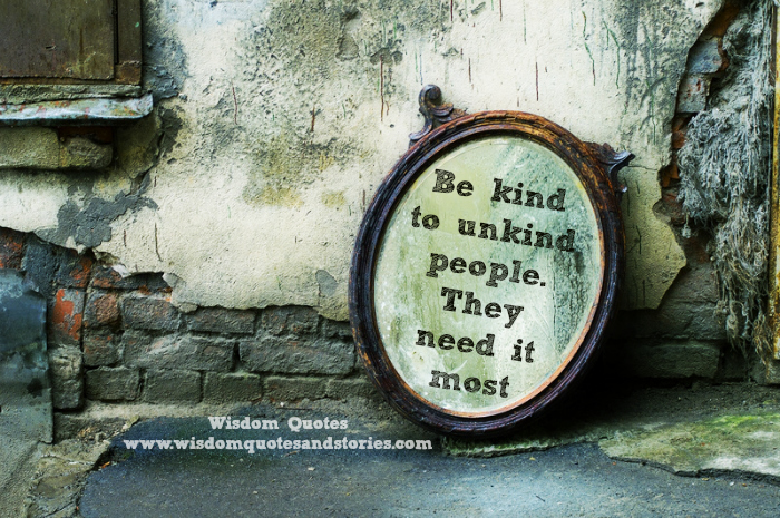 be kind to unkind people. They need it most  - Wisdom Quotes and Stories